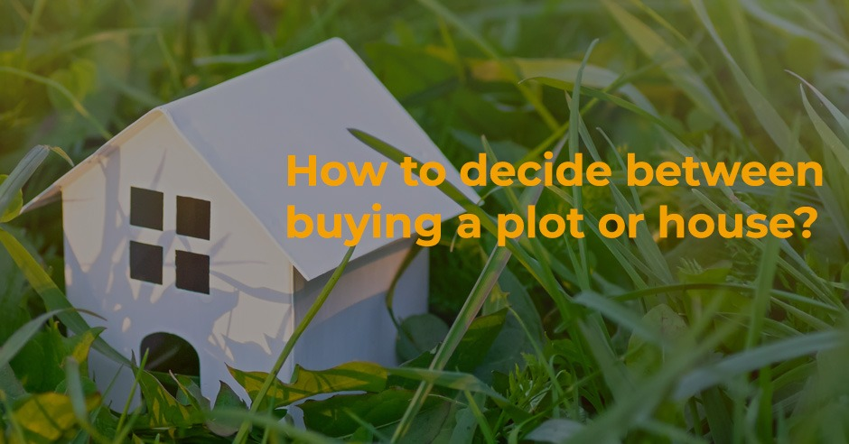 How to decide between buying a plot or house?